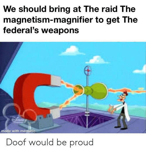 Proud, Raid, and The Raid: We should bring at The raid The  magnetism-magnifier to get The  federal's weapons  made with mematic Doof would be proud