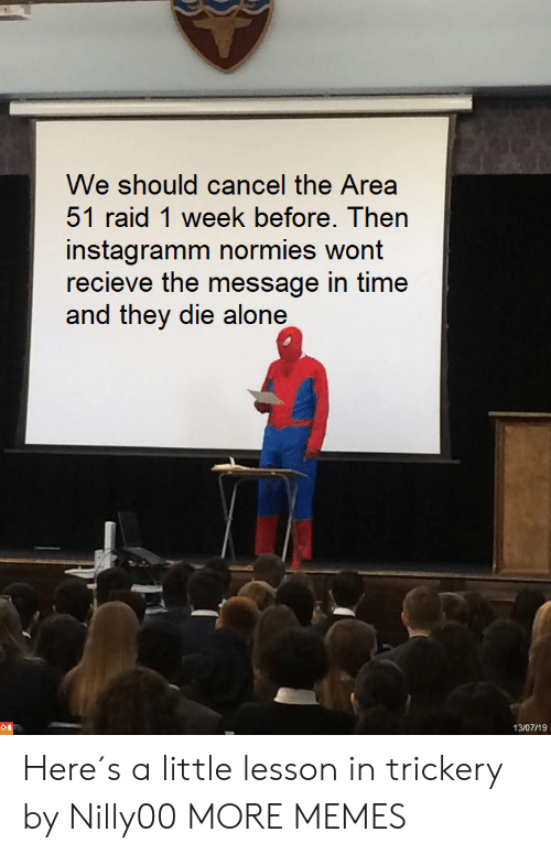 Die Alone: We should cancel the Area  51 raid 1 week before. Then  instagramm normies wont  recieve the message in time  and they die alone  13/07/19 Here´s a little lesson in trickery by Nilly00 MORE MEMES