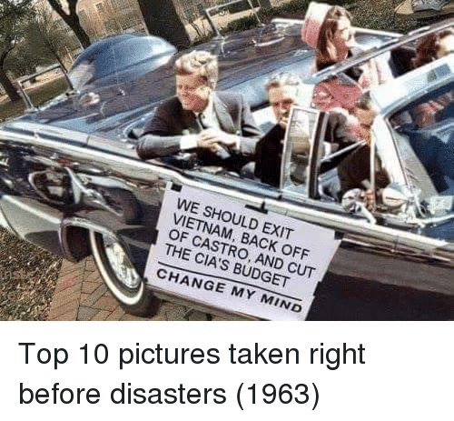 Taken, Budget, and Pictures: WE SHOULD EXIT  VIETNAM, BACK OFF  OF CASTRO, AND CUT  THE CIA'S BUDGET  CHANGE MY MIND Top 10 pictures taken right before disasters (1963)