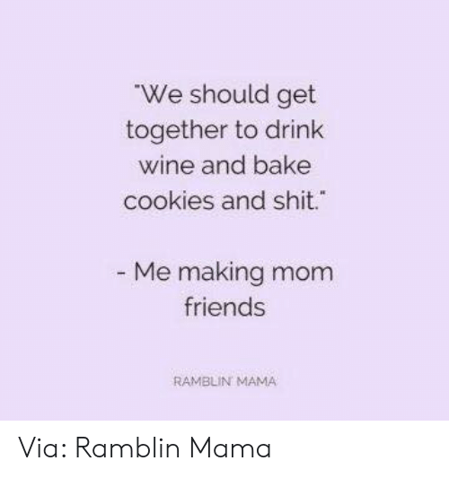 Drink Wine: We should get  together to drink  wine and bake  cookies and shit.  Me making mom  friends  RAMBLIN MAMA Via: Ramblin Mama