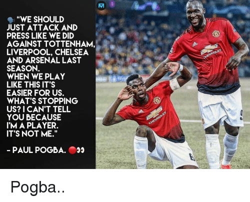 "paul pogba: ""WE SHOULD  JUST ATTACK AND  PRESS LIKE WE DID  AGAINST TOTTENHAM,  LIVERPOOL, CHELSEA  AND ARSENAL LAST  SEASON.  WHEN WE PLAY  LIKE THIS IT'S  EASIER FOR US.  WHAT'S STOPPING  US? I CAN'T TELL  YOU BECAUSE  IM A PLAYER.  ITS NOT ME.""  PAUL POGBA. Pogba.."