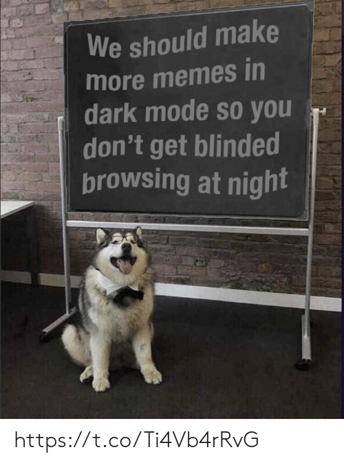 Memes, 🤖, and Dark: We should make  more memes in  dark mode so you  don't get blinded  browsing at night https://t.co/Ti4Vb4rRvG