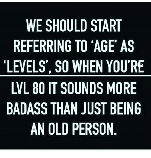 Memes, Badass, and Old: WE SHOULD START  REFERRING TO 'AGE AS  LEVELS', SO WHEN YOU'RE  LVL 80 IT SOUNDS MORE  BADASS THAN JUST BEING  AN OLD PERSON