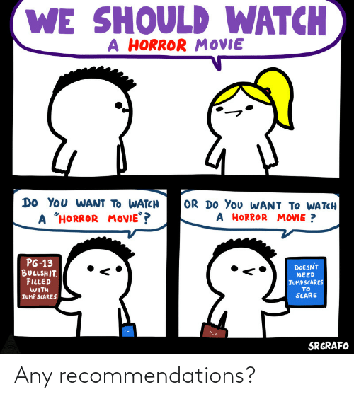 "tch: WE SHOULD WATCH  A HORROR MOVIE  DO YOu WANT TO WATCH  OR DO You WANT TO WA TCH  A HORROR MOVIE ?  A ""HORROR  MOVIE ?  PG-13  BULLSHIT.  FILLED  WITH  DOESNT  NEED  JUMPSCARES  TO  SCARE  JUMP SCARES  SRGRAFO Any recommendations?"