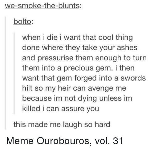 laugh-so-hard: we-smoke-the-blunts:  bolto  when i die i want that cool thing  done where they take your ashes  and pressurise them enough to turn  them into a precious gem. i then  want that gem forged into a swords  hilt so my heir can avenge me  because im not dying unless im  killed i can assure you  this made me laugh so hard Meme Ourobouros, vol. 31