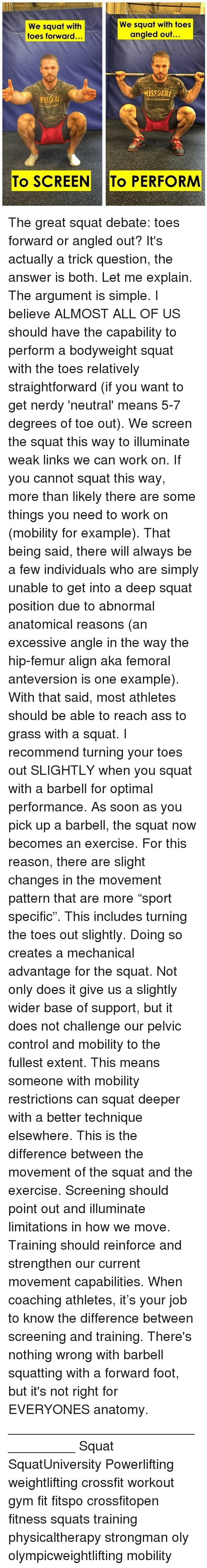"""optimal: We squat with toes  We squat with  angled out...  toes forward...  To SCREEN To PERFORM The great squat debate: toes forward or angled out? It's actually a trick question, the answer is both. Let me explain. The argument is simple. I believe ALMOST ALL OF US should have the capability to perform a bodyweight squat with the toes relatively straightforward (if you want to get nerdy 'neutral' means 5-7 degrees of toe out). We screen the squat this way to illuminate weak links we can work on. If you cannot squat this way, more than likely there are some things you need to work on (mobility for example). That being said, there will always be a few individuals who are simply unable to get into a deep squat position due to abnormal anatomical reasons (an excessive angle in the way the hip-femur align aka femoral anteversion is one example). With that said, most athletes should be able to reach ass to grass with a squat. I recommend turning your toes out SLIGHTLY when you squat with a barbell for optimal performance. As soon as you pick up a barbell, the squat now becomes an exercise. For this reason, there are slight changes in the movement pattern that are more """"sport specific"""". This includes turning the toes out slightly. Doing so creates a mechanical advantage for the squat. Not only does it give us a slightly wider base of support, but it does not challenge our pelvic control and mobility to the fullest extent. This means someone with mobility restrictions can squat deeper with a better technique elsewhere. This is the difference between the movement of the squat and the exercise. Screening should point out and illuminate limitations in how we move. Training should reinforce and strengthen our current movement capabilities. When coaching athletes, it's your job to know the difference between screening and training. There's nothing wrong with barbell squatting with a forward foot, but it's not right for EVERYONES anatomy. __________________________________ Squa"""