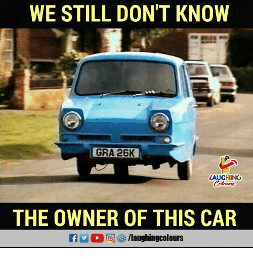 Carli: WE STILL DON'T KNOW  GRA 26K  LAUGHING  THE OWNER OF THIS CAR  f/laughingcolours