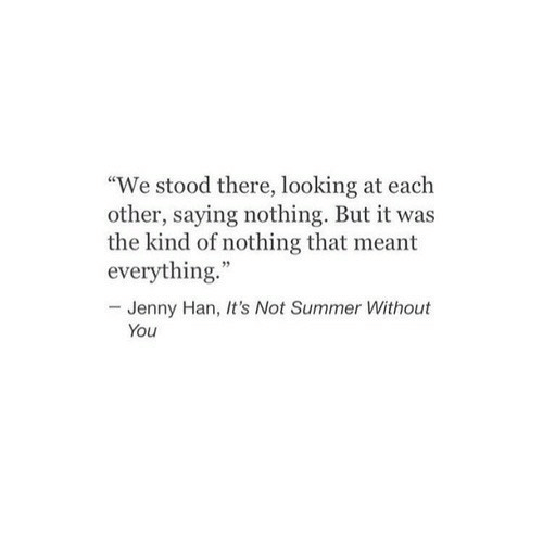 """Jenny: """"We stood there, looking at each  other, saying nothing. But it was  the kind of nothing that meant  everything.""""  -Jenny Han, It's Not Summer Without  You"""