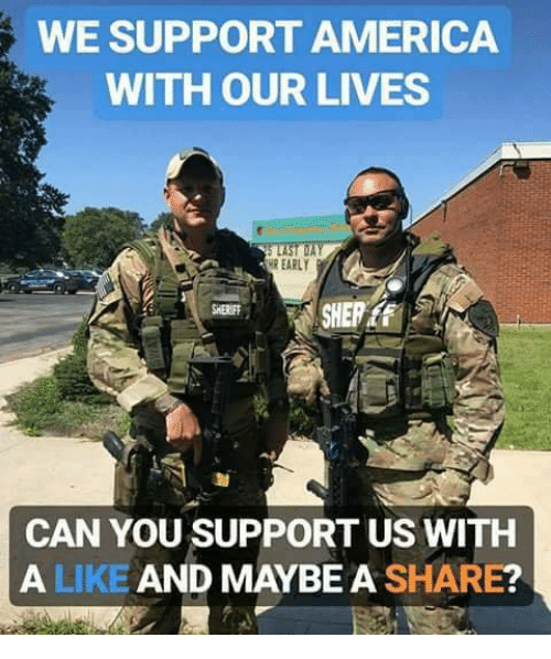 America, Memes, and 🤖: WE SUPPORT AMERICA  WITH OUR LIVES  R EARLY  SHERIFF  CAN YOU SUPPORT US WITH  A LIKE AND MAYBE A SHARE?