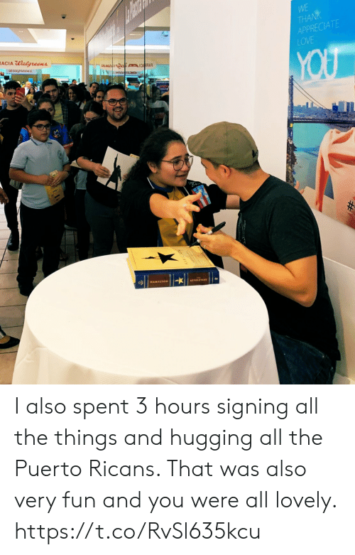 Walgreens: WE  THA  APPRECIATE  LOVE  ACIA Walgreens  HAMILTON  ETOLUTION I also spent 3 hours signing all the things and hugging all the Puerto Ricans. That was also very fun and you were all lovely. https://t.co/RvSl635kcu