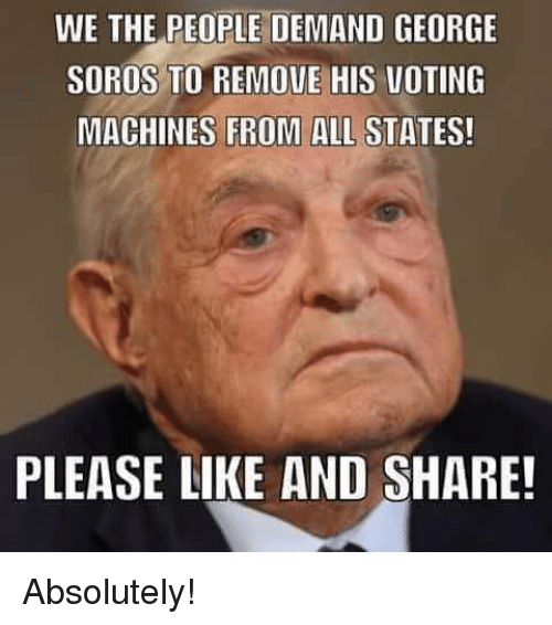 Like And Share: WE THE PEOPLE DEMAND GEORGE  SOROS TO REMOVE HIS VOTING  MACHINES FROM ALL STATES!  PLEASE LIKE AND SHARE! Absolutely!