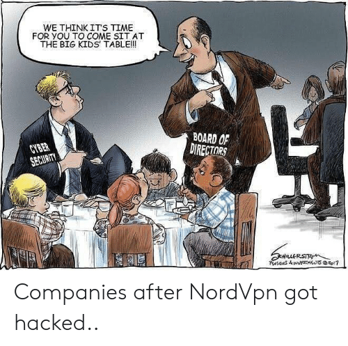 companies: WE THINK ITS TIME  FOR YOU TO COME SIT AT  THE BIG KIDS TABLE!!  BOARD OF  DIRECTORS  CYBER  SECURITY  HuERSTR  PwsIONS&INNESTSzo1? Companies after NordVpn got hacked..
