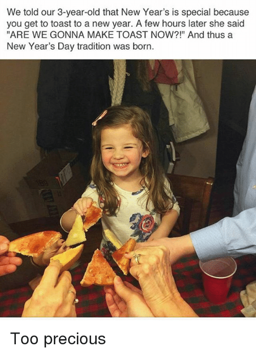 """new years day: We told our 3-year-old that New Year's is special because  you get to toast to a new year. A few hours later she said  """"ARE WE GONNA MAKE TOAST NOW?!"""" And thus a  New Year's Day tradition was born. Too precious"""