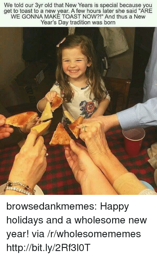 """new years day: We told our 3yr old that New Years is special because you  get to toast to a new year. A few hours later she said """"ARE  WE GONNA MAKE TOAST NOW?!"""" And thus a New  Year's Day tradition was born browsedankmemes:  Happy holidays and a wholesome new year! via /r/wholesomememes http://bit.ly/2Rf3l0T"""
