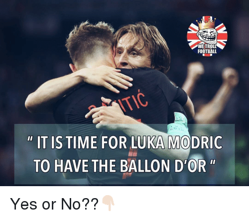 "Football, Memes, and Troll: WE TROLL  FOOTBALL  OK  "" IT IS TIME FOR LUKA MODRIC  TO HAVE THE BALLON D'OR"" Yes or No??👇🏻"