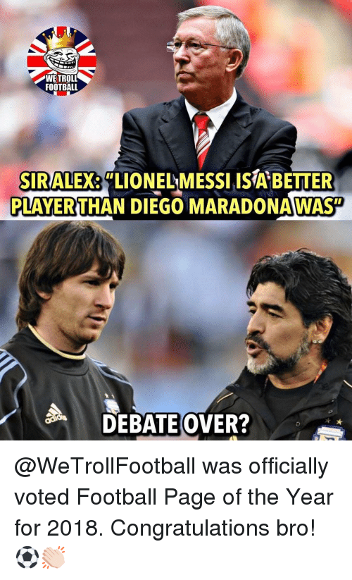 """Football, Memes, and Troll: WE TROLL  FOOTBALL  SIRALEX  PLAYERTHAN DIEGO MARADONAWAST  """"LIONELMESSI ISA BETTER  DEBATEOVER? @WeTrollFootball was officially voted Football Page of the Year for 2018. Congratulations bro!⚽️👏🏻"""