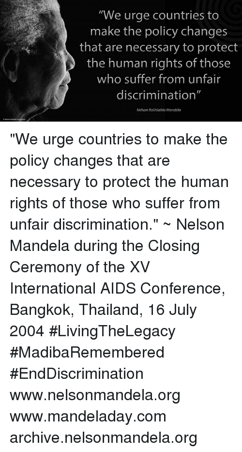"internations: ""We urge countries to  make the policy changes  that are necessary to protect  the human rights of those  who suffer from unfair  discrimination""  Nelson Rolihlahla Mandela ""We urge countries to make the policy changes that are necessary to protect the human rights of those who suffer from unfair discrimination."" ~ Nelson Mandela during the Closing Ceremony of the XV International AIDS Conference, Bangkok, Thailand, 16 July 2004 #LivingTheLegacy #MadibaRemembered #EndDiscrimination   www.nelsonmandela.org www.mandeladay.com archive.nelsonmandela.org"