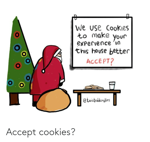 accept: We use Cookies  to make  your  experience 'in  this house better  ACCEPT?  @twisteddoodles Accept cookies?