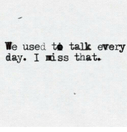 iss: We used talk every  day. I iss that.