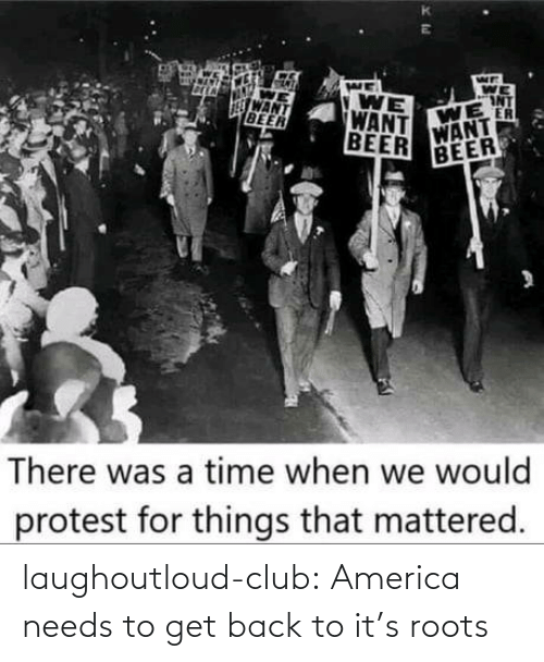 Needs: WE  WE  INT  WE  ER  WANT  VONT  WANT  BEER  WE  WANT  BEER  BEER  There was a time when we would  protest for things that mattered. laughoutloud-club:  America needs to get back to it's roots