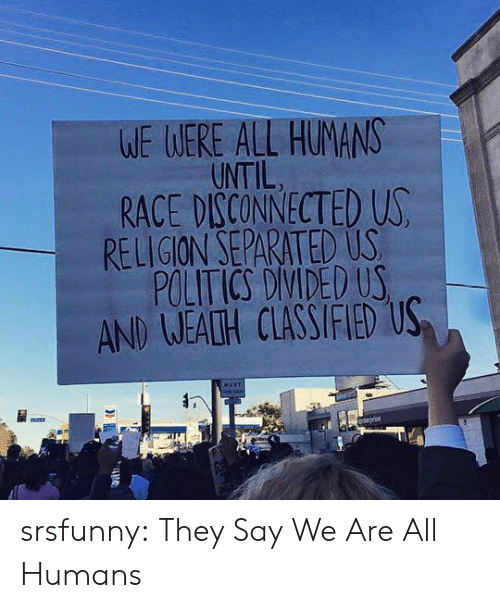 Politics, Tumblr, and Blog: WE WERE ALL HUMANS  UNTIL  RACE DISCONNECTED US  RELIGION SEPARATED US  POLITICS DIVIDED US  AND WEALH CLASSIFIED US  HUST  nterprise  TT srsfunny:  They Say We Are All Humans