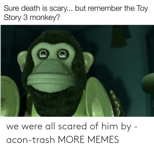 scared: we were all scared of him by -acon-trash MORE MEMES