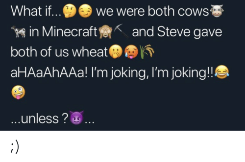 Minecraft, Wheat, and Steve: we were both cows  What if..  in Minecraft  both of us wheat  aHAaAhAAa! I'm joking, I'm joking!!  and Steve gave  ...unless?. ;)