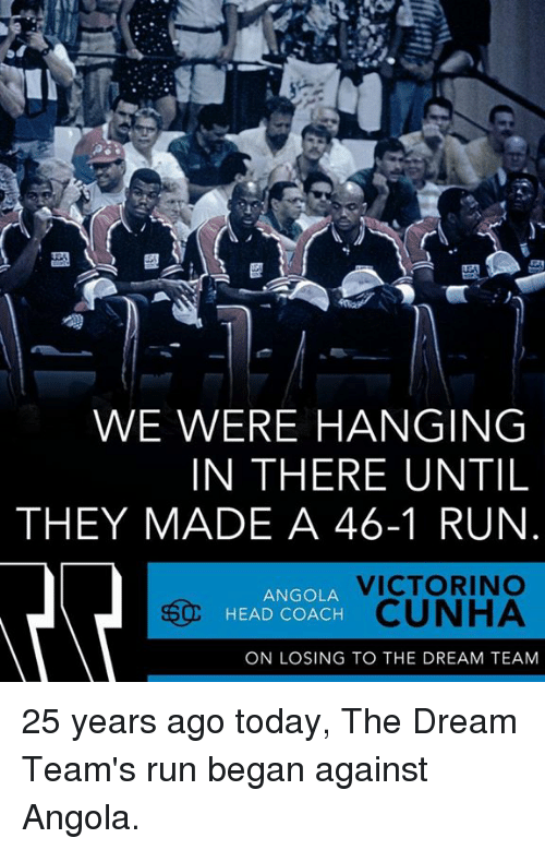 Hanging In There: WE WERE HANGING  IN THERE UNTIL  THEY MADE A 46-1 RUN  VICTORINO  ANGOLA  HEAD COACH  CUNHA  ON LOSING TO THE DREAM TEAM 25 years ago today, The Dream Team's run began against Angola.
