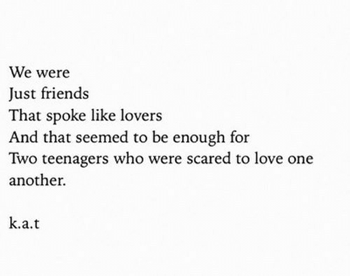 lovers: We were  Just friends  That spoke like lovers  And that seemed to be enough for  Two teenagers who were scared to love one  another.  k.a.t