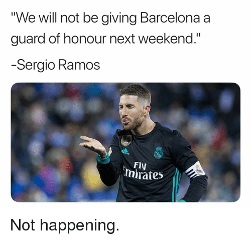 "Not Happening: ""We will not be giving Barcelona a  guard of honour next weekend.""  Sergio Ramos  Fly  mirates Not happening."