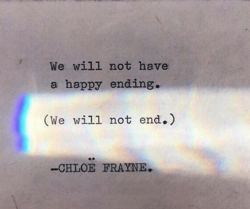 A Happy Ending: We will not have  a happy ending.  (We will not end.)  -CHLOE FRAYNE.