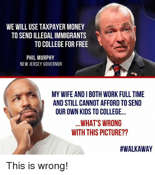 College, Memes, and Money: WE WILL USE TAXPAYER MONEY  TO SEND ILLEGAL IMMIGRANTS  TO COLLEGE FOR FREE  PHIL MURPHY  NEW JERSEY GOVERNOR  MY WIFE AND I BOTH WORK FULL TIME  AND STILL CANNOT AFFORD TO SEND  OUR OWN KIDS TO COLLEGE...  WHAT'S WRONG  WITH THIS PICTURE??  This is wrong!