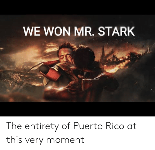 Puerto Rico: WE WON MR. STARK The entirety of Puerto Rico at this very moment