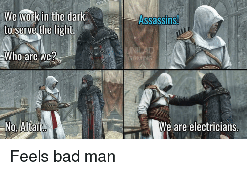 Feels Bad: We work in the dark  to serve the light  Assassins  do  JNI  Who are we?  No, Altair  We are electricians. Feels bad man