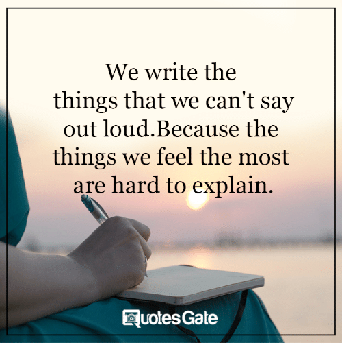 hard to explain: We write the  things that we can't say  out loud. Because the  things we feel the most  are hard to explain.  RuotesGate