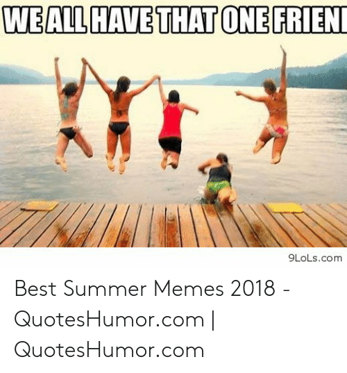Summer Memes 2018: WEALL HAVE THAT ONE FRIEN  9LoLs.com Best Summer Memes 2018 - QuotesHumor.com | QuotesHumor.com