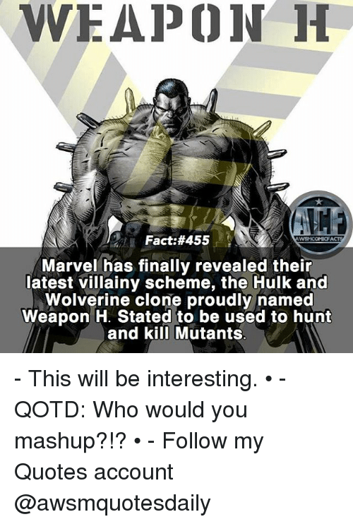 Memes, Wolverine, and Hulk: WEAPON H  Fact:#455.  Marvel has finally revealed their  latest villainy scheme, the Hulk and  Wolverine clone proudly named  Weapon H. Stated to be used to hunt  and kill Mutants - This will be interesting. • - QOTD: Who would you mashup?!? • - Follow my Quotes account @awsmquotesdaily