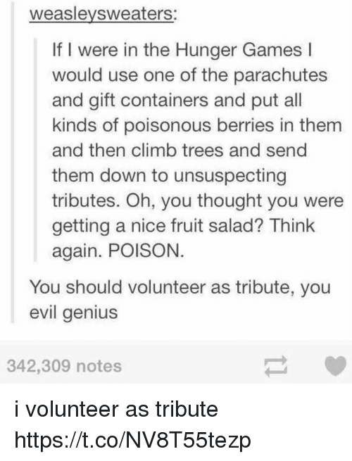 Thinked: weaslevsweaters:  If I were in the Hunger Games l  would use one of the parachutes  and gift containers and put all  kinds of poisonous berries in them  and then climb trees and send  them down to unsuspecting  tributes. Oh, you thought you were  getting a nice fruit salad? Think  again. POISON  You should volunteer as tribute, you  evil genius  342,309 notes i volunteer as tribute https://t.co/NV8T55tezp