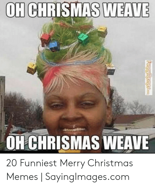 Christmas, Memes, and Weave: WEAVE  OH CHRISMAS  OH CHRISMAS WEAVE 20 Funniest Merry Christmas Memes | SayingImages.com