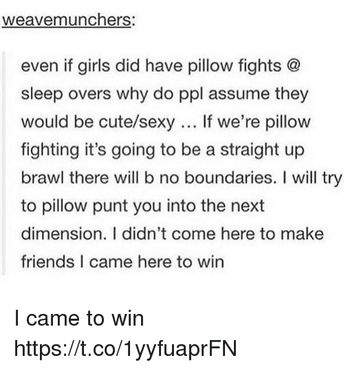 Brawle: weavemunchers.  even if girls did have pillow fights @  sleep overs why do ppl assume they  would be cute/sexy If we're pillow  fighting it's going to be a straight up  brawl there will b no boundaries. I will try  to pillow punt you into the next  dimension. I didn't come here to make  friends I came here to win I came to win https://t.co/1yyfuaprFN