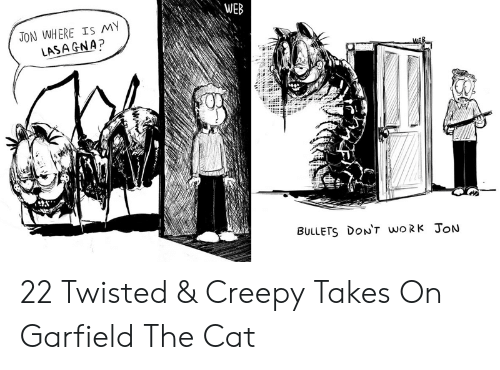 Garfield: WEB  JON WHERE IS MY  LASA GNA?  BULLETS DON't woRk JoN 22 Twisted & Creepy Takes On Garfield The Cat