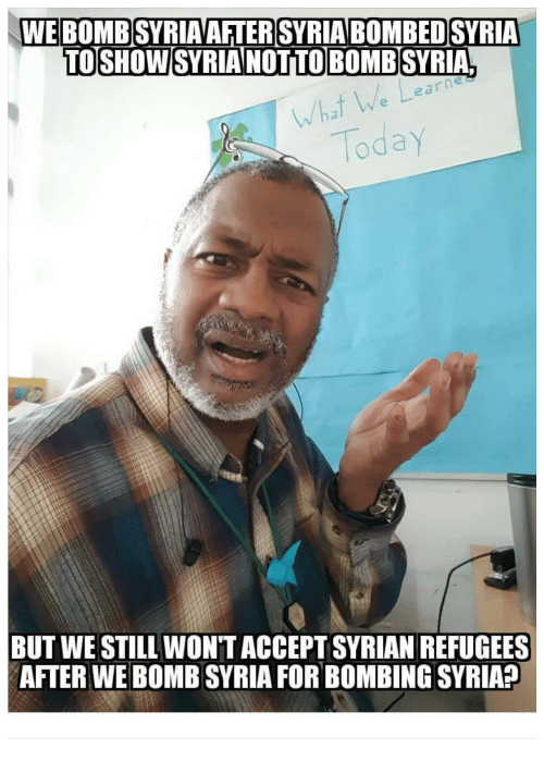 Syrian Refugees: WEBOMB SYRIAAFTERSYRIABOMBEDSYRIA  TOSHOW SYRIA NOTTOBOMB SYRIA  e a  rnes  What  Today  BUT WE STILL WON'TACCEPT SYRIAN REFUGEES  AFTER WE BOMB SYRIA FOR BOMBING SYRIA?