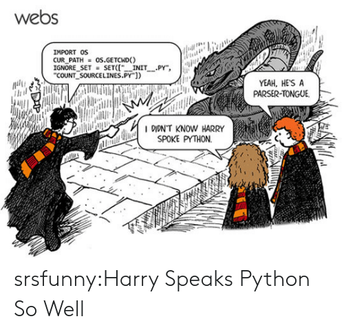 """Tumblr, Yeah, and Blog: webs  IMPORT OS  CUR PATHOS.GETCND)  IGNORE SETSETI INIT PY"""",  COUNT SOURCELINES.PY])  YEAH, HESA  PARSER-TONGUE  IDIDN'T KNOW HARRY  SPOKE PYTHON. srsfunny:Harry Speaks Python So Well"""