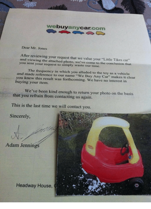 """House, Sincerely, and Time: webuyanycar.com  Dear Mr. Jones  After reviewing your request that we value your """"Little Tikes car""""  and viewing the attached photo, we've come to the conclusion that  you sent your request to simply waste our time.  The frequency in which you alluded to the toy as a vehicle  and made reference to our name """"We Buy Any Car"""" makes it clear  you knew this result was forthcoming. We have no interest in  buying your item.  We've been kind enough to return your photo on the basis  that you refrain from contacting us again.  This is the last time we will contact you.  Sincerely  Adam Jennin  Headway House,"""