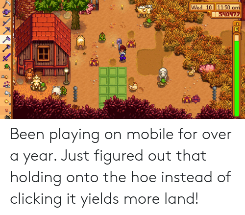 Hoe, Mobile, and Been: Wed. 10 11:50 om  540477  00400 Been playing on mobile for over a year. Just figured out that holding onto the hoe instead of clicking it yields more land!