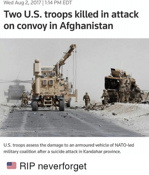 assess: Wed Aug 2, 2017 1:14 PM EDT  Two U.S. troops killed in attack  on convoy in Afghanistan  U.S. troops assess the damage to an armoured vehicle of NATO-led  military coalition after a suicide attack in Kandahar province 🇺🇸 RIP neverforget