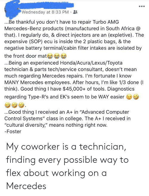"""Africa, College, and Flexing: Wednesday at 8:33 PM  ...Be thankful you don't have to repair Turbo AMG  Mercedes-Benz products (manufactured in South Africa @  that). I regularly do, & direct injectors are an (expletive). The  expensive (SOP) ecu is inside the 2 plastic bags, & the  negative battery terminal/cabin filter intakes are isolated by  the front door mat  ...Being an experienced Honda/Acura/Lexus/Toyota  technician & parts tech/service consultant, doesn't mean  much regarding Mercedes repairs. I'm fortunate I know  MANY Mercedes employees. After hours, I'm like 1/3 done (I  think). Good thing I have $45,000+ of tools. Diagnostics  regarding Type-R's and EK's seem to be WAY easier  ..Good thing I received an A+ in """"Advanced Computer  Control Systems"""" class in college. The A+ I received in  """"cultural diversity,"""" means nothing right now.  -Foster My coworker is a technician, finding every possible way to flex about working on a Mercedes"""