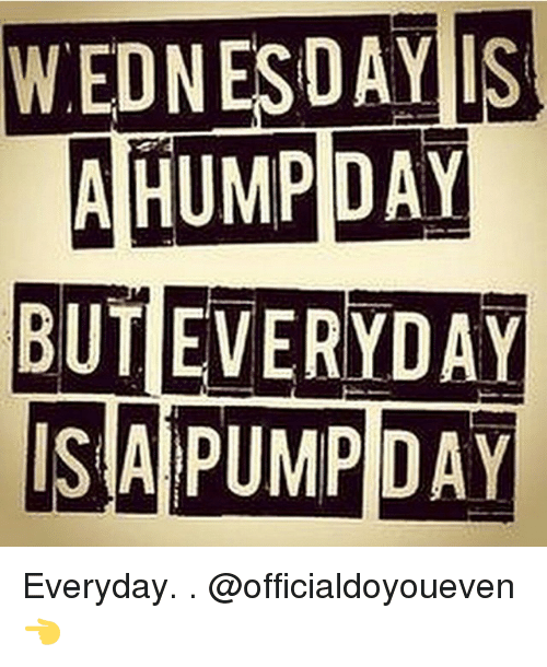 Gym, Hump Day, and Wednesday: WEDNESDAY IS  A HUMP DAY  BUT EVERYDAY  IS A PUMP DAY Everyday. . @officialdoyoueven 👈