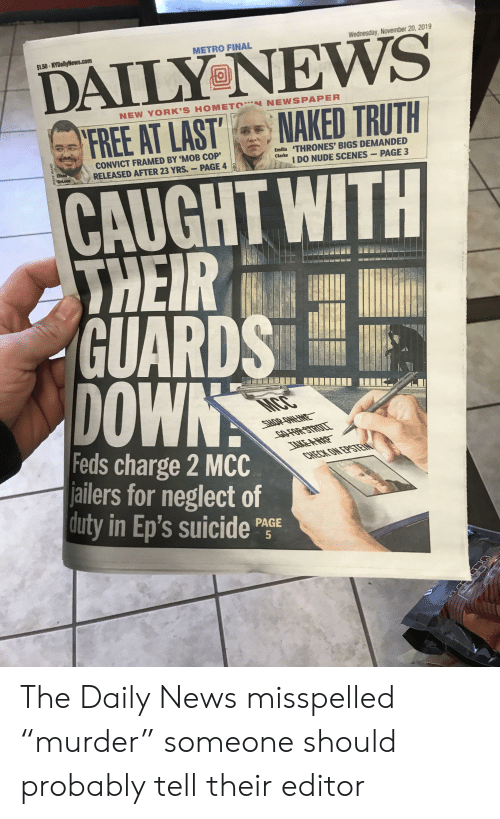 """Nydailynews: Wednesday, November 20, 2019  METRO FINAL  $1.50-NYDailyNews.com  DAILY NEWS  NEW YORK'S HOMETON NEWSPAPER  NAKED TRUTH  FREE AT LAST  Emilla THRONES' BIGS DEMANDED  I DO NUDE SCENES  CONVICT FRAMED BY 'MOB COP'  RELEASED AFTER 23 YRS.  Clarke  Elised  PAGE 3  PAGE 4  Deleon  CAUGHT WITH  THEIR  GUARDS  DOWN  MCC  SHOP OWENE  COFOR STRIULL  IAKEA- WAP  CHECK ON EPSTEN  Feds charge 2 MCC  jailers for neglect of  duty in Ep's suicide PGE  5  JESSE WARD  HBO The Daily News misspelled """"murder"""" someone should probably tell their editor"""