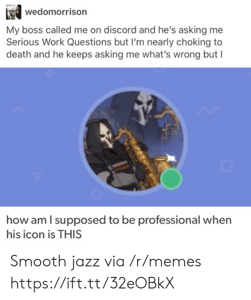 icon: wedomorrison  My boss called me on discord and he's asking me  Serious Work Questions but I'm nearly choking to  death and he keeps asking me what's wrong but I  how am I supposed to be  professional when  his icon is THIS Smooth jazz via /r/memes https://ift.tt/32eOBkX